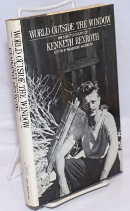 World Outside the Window: the selected essays of Kenneth Rexroth. Kenneth Rexroth, Bradford Morrow