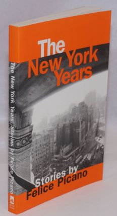 The New York Years: Stories by Felice Picano. Felice Picano