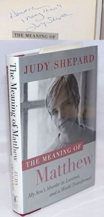 The Meaning of Matthew: my son's murder in Laramie, and a world transformed [signed]. Judy...