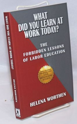 What did you learn at work today? The forbidden lessons of labor education. Helena Worthen