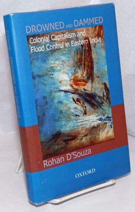 Drowned and Dammed: Colonial Capitalism, and Flood Control in Eastern India. Rohan D'Souza