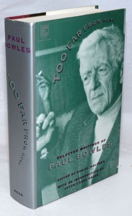 Too Far From Home: selected writings of Paul Bowles. paul Bowles, Daniel Halpern, Joyce Carol Oates