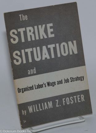 The strike situation, and organized labor's wage and job strategy. William Z. Foster