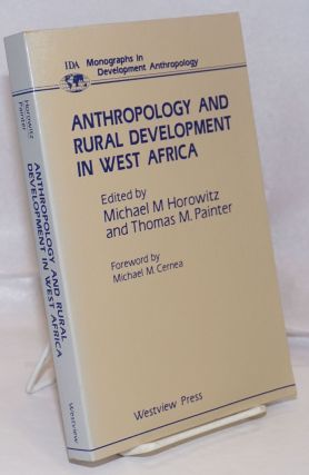Anthropology and Rural Development in West Africa. Michael M. Horowitz, Thomas M. Painter,...