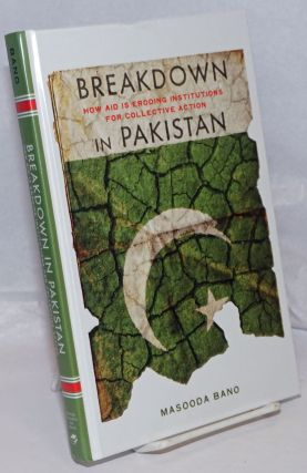 Breakdown in Pakistan; How Aid Is Eroding Institutions for Collective Action. Masooda Bano