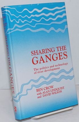 Sharing the Ganges; The politics and technology of river development. Ben Crow, Alan Lindquist,...