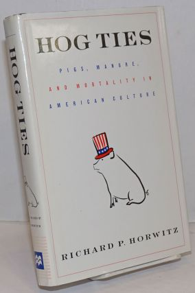 Hog Ties; Pigs, Manure, and Mortality in American Culture. Richard P. Horwitz