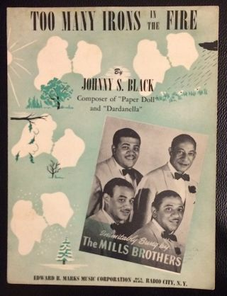 Too many irons in the fire... Inimitably sung by the Mills Brothers. Johnny S. Black