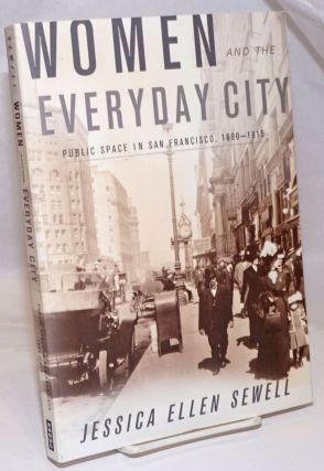 Women and the Everyday City; Public Space in San Francisco, 1890-1915. Jessica Ellen Sewell
