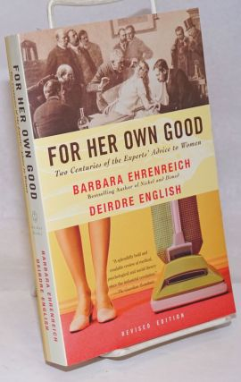 For Her Own Good; Two Centuries of the Experts' Advice to Women. Revised Edition. Barbara...
