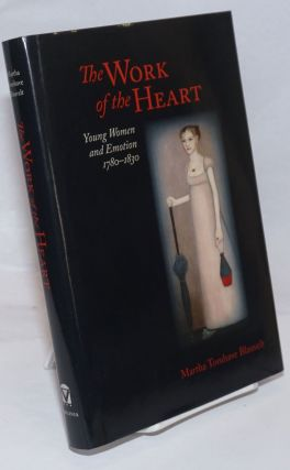 The Work of the Heart; Young Women and Emotion 1780-1830. Martha Tomhave Blauvelt