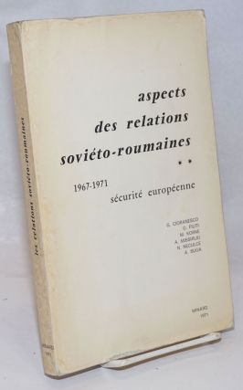 Aspects des Relations Sovieto-Roumaines: 1967-1971. Securite Europeenne. G. Cioranesco, N....