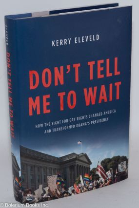 Don't Tell Me to Wait: how the fight for Gay Rights changed America and transformed Obama's...