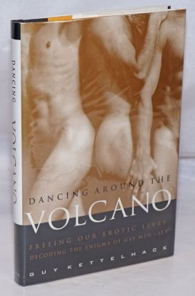 Dancing Around the Volcano: freeing our erotic lives: decoding the enigma of gay men and sex. Guy...