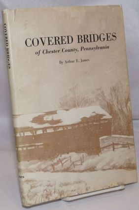 Covered Bridges of Chester County, Pennsylvania. Arthur E. James