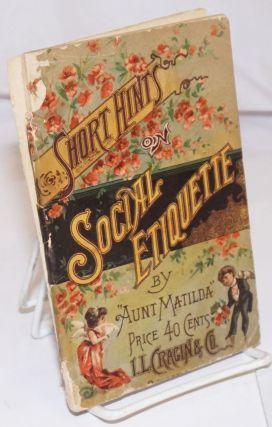 "Short Hints on Social Etiquette: Compiled from the latest and best works on the subject by ""Aunt..."