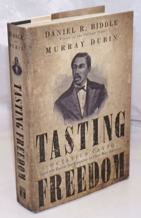 Tasting Freedom: Octavius Catto and the Battle for Equality in Civil War America. Daniel R....
