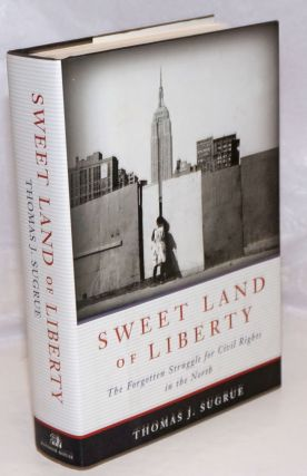 Sweet Land of Liberty; The Forgotten Struggle for Civil Rights in the North. Thomas J. Sugrue