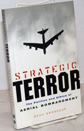 Strategic terror, the politics and ethics of aerial bombardment. Beau Grosscup