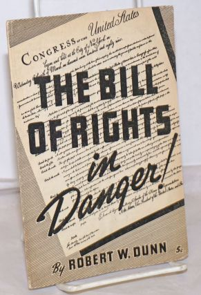The Bill of Rights in danger! Robert W. Dunn
