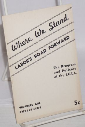 Where we stand; labor's road forward, the program and policies of the ICLL. Independent Communist...