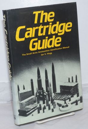 The Cartridge Guide: The Small Arms Ammunition Identification Manual. Ian V. Hogg