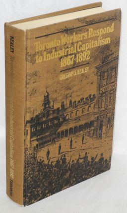 Toronto workers respond to industrial capitalism, 1867-1892. Gregory S. Kealey