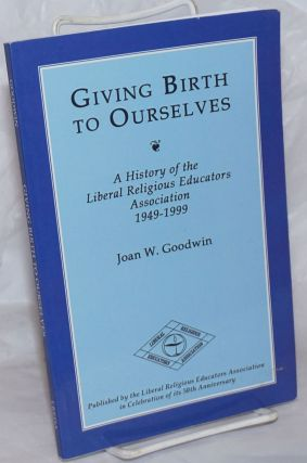 Giving Birth to Ourselves; A History of the Liberal Religious Educators Association, 1949-1999....