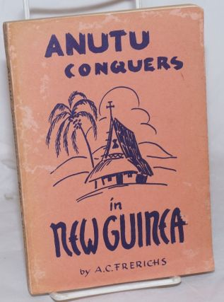 Anutu Conquers in New Guinea; A story of seventy years of mission work in New Guinea. A. C. Frerichs