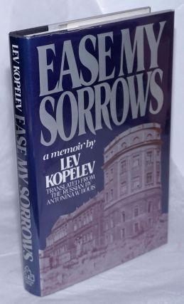 Ease My Sorrows. A Memoir. Translated from the Russian by Antonina W. Bouis. Lev Kopelev