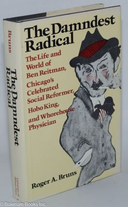 The damndest radical; the life and world of Ben Reitman, Chicago's celebrated social reformer,...