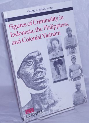 Figures of Criminality in Indonesia, the Philippines, and Colonial Vietnam. Vicente L. Rafael