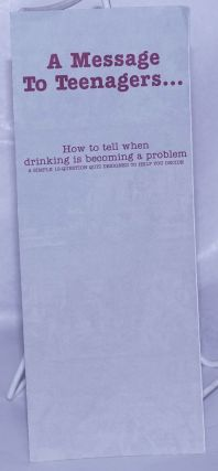 A Message to Teenagers . . . how to tell when drinking is becoming a problem [brochure] a simple...