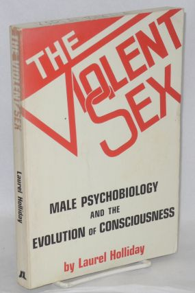 The violent sex; male psychobiology and the evolution of consciousness. Laurel Holliday