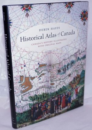Historical Atlas of Canada; Canada's History Illustrated with Original Maps. Derek Hayes