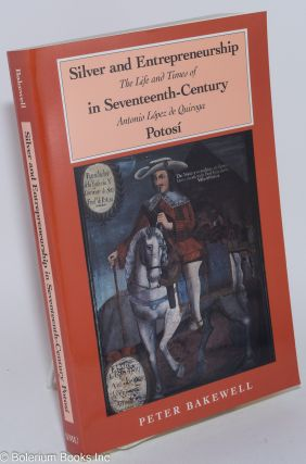 Silver and Entrepreneurship in Seventeenth-Century Potosi; The Life and Times of Antonio Lopez de...