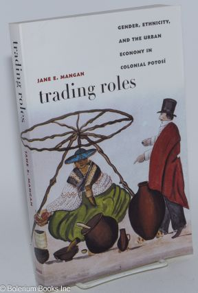 Trading Roles; Gender, Ethnicity, and the Urban Economy in Colonial Potosi. Jane E. Mangan