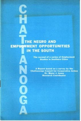 Chattanooga, the Negro and employment opportunities in the South. A report based on a survey by the Chattanooga Council for Cooperative Action, Dr. Major J. Jones, Research Coordinator