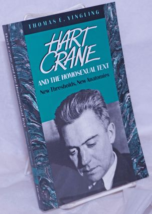 Hart Crane and the Homosexual Text: new thresholds, new anatomies. Hart Crane, Thomas E. Yingling