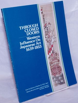 Through Closed Doors: Western Influence on Japanese Art 1639-1853 [with, laid in] Additions to...