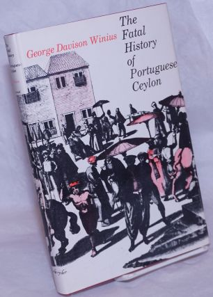 The Fatal History of Portuguese Ceylon: Transition to Dutch Rule. George Davison Winius