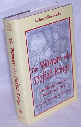 The Woman Who Defied Kings; The Life and Times of Dona Gracia Nasi - a Jewish Leader During the...