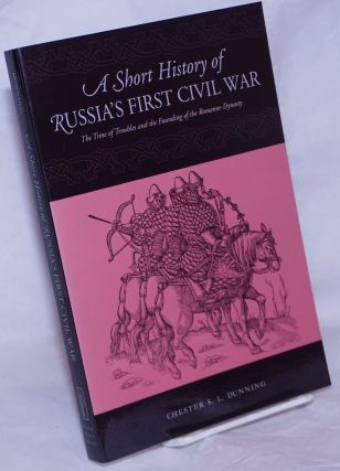 A Short History of Russia's First Civil War; The Time of Troubles and the Founding of the Romanov...