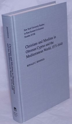 Christians and Muslims in Ottoman Cyprus and the Mediterranean World, 1571-1640. Ronald C. Jennings