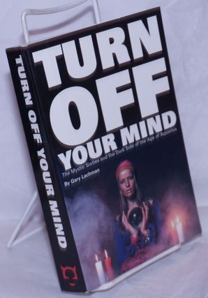 Turn Off Your Mind: the mystic Sixties and the dark side of the Age of Aquarius. Gary Lachman