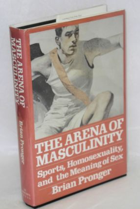 The Arena of Masculinity: sports, homosexuality, and the meaning of sex. Brian A. Pronger