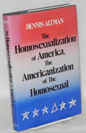 The Homosexualization of America, the Americanization of the Homosexual. Dennis Altman