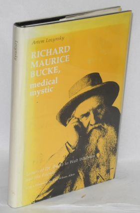 Richard Maurice Bucke; medical mystic; letters of Dr. Bucke to Walt Whitman and his friends....
