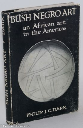 Bush Negro art; an African art in the Americas. Philip J. C. Dark.
