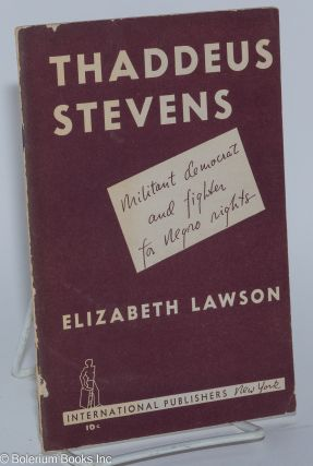 Thaddeus Stevens; militant democrat and fighter for Negro rights. Elizabeth Lawson